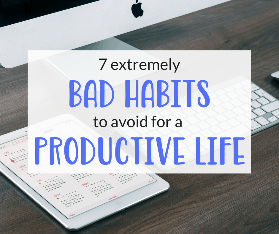 7 Extremely Bad Habits to Avoid for a More Productive Life