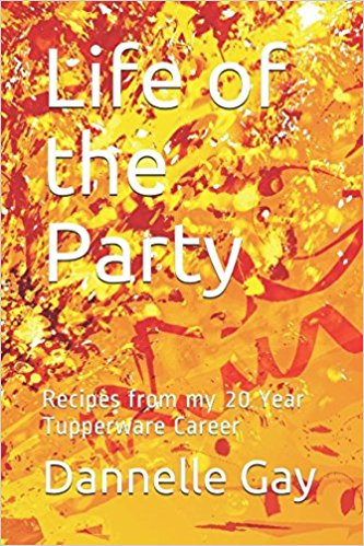 Life of the Party: Recipes from my 20 Year Tupperware Career